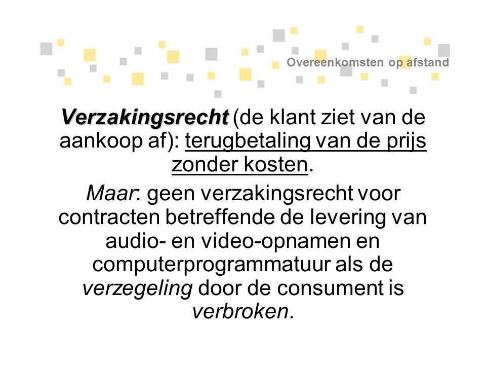Overeenkomsten op afstand Verzakingsrecht Verzakingsrecht (de klant ziet van de aankoop af): terugbetaling van de prijs zonder kosten. Maar: geen verz