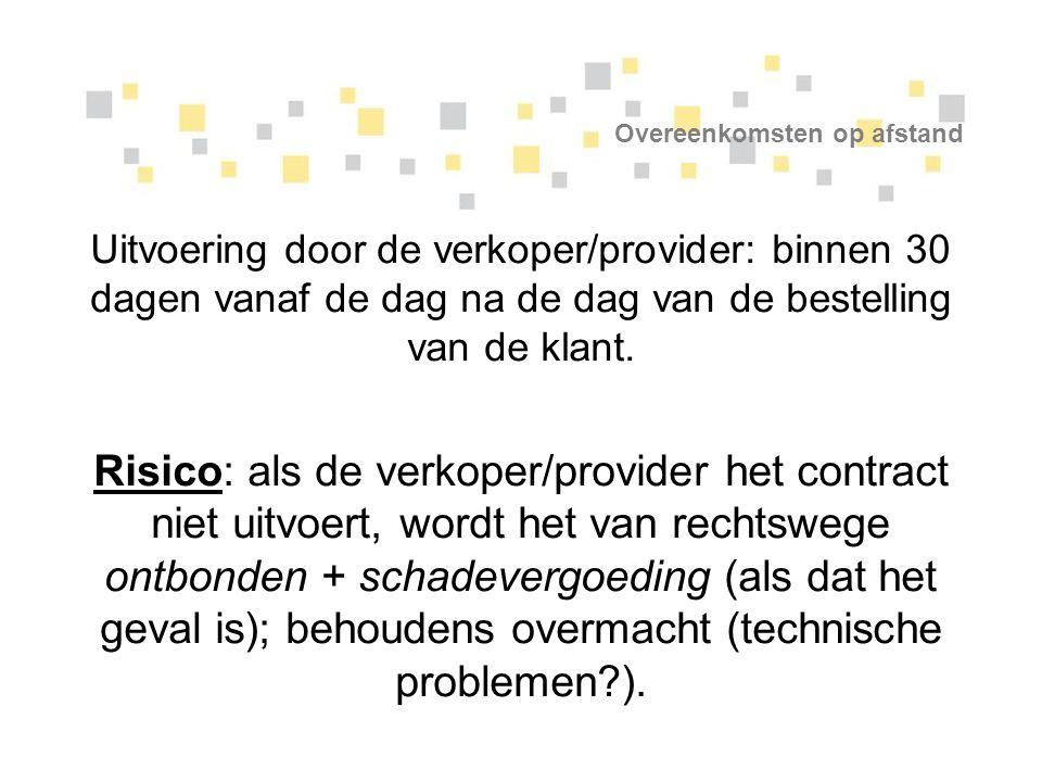 Overeenkomsten op afstand Uitvoering door de verkoper/provider: binnen 30 dagen vanaf de dag na de dag van de bestelling van de klant. Risico: als de