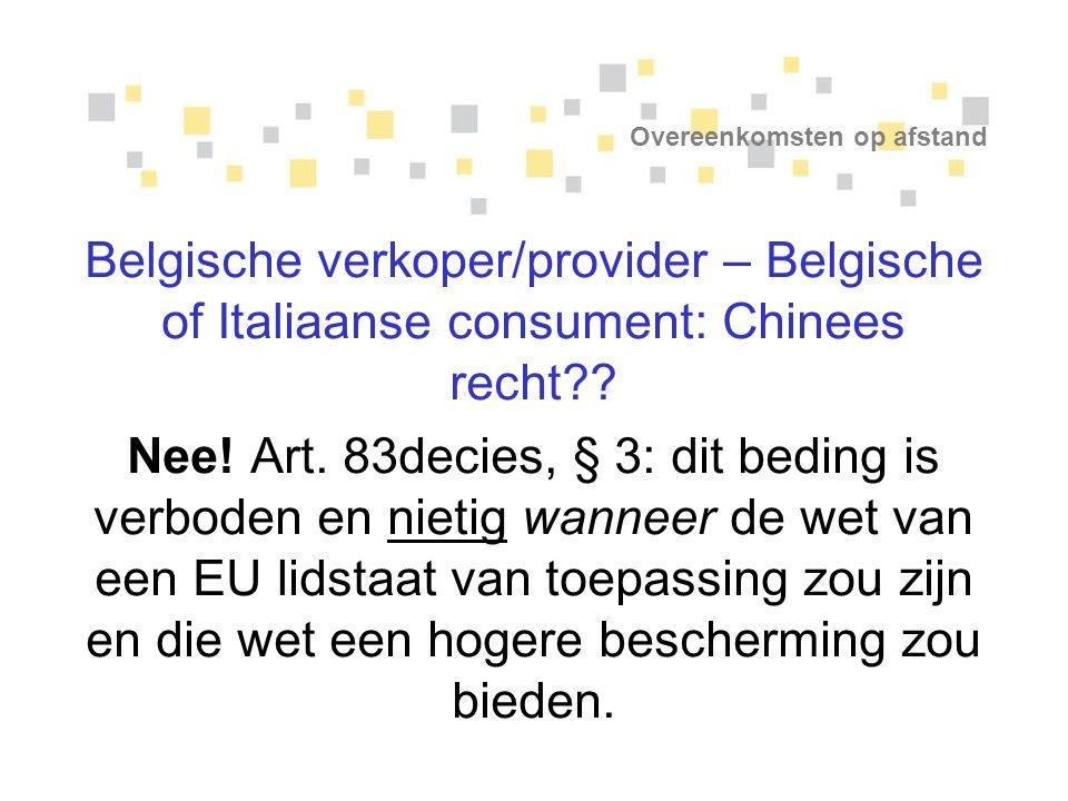 Overeenkomsten op afstand Belgische verkoper/provider – Belgische of Italiaanse consument: Chinees recht?? Nee! Art. 83decies, § 3: dit beding is verb