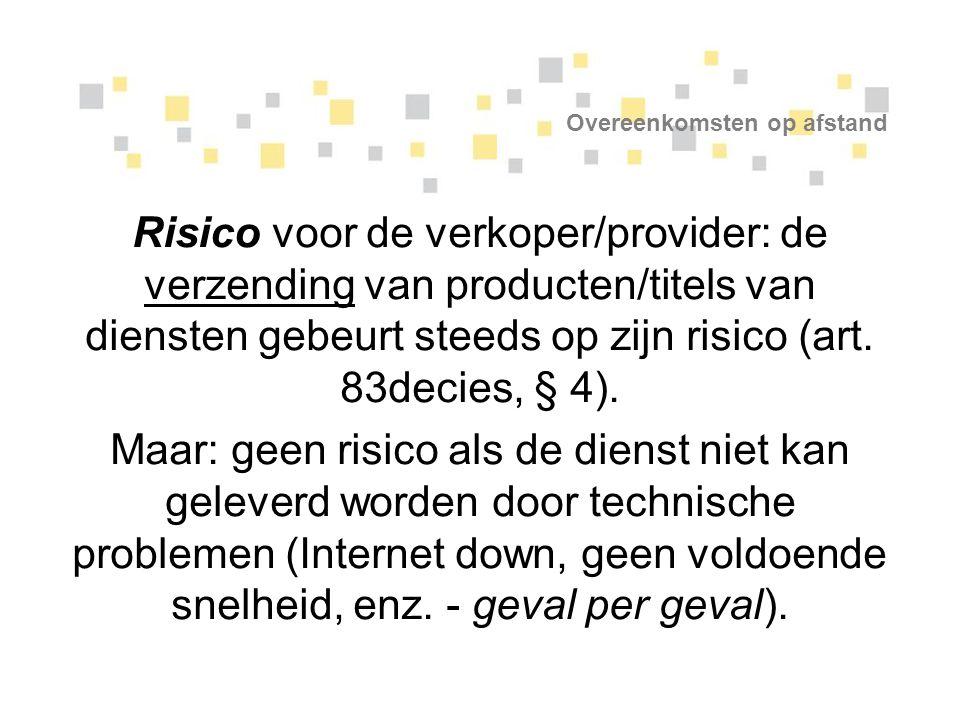 Overeenkomsten op afstand Risico voor de verkoper/provider: de verzending van producten/titels van diensten gebeurt steeds op zijn risico (art. 83deci