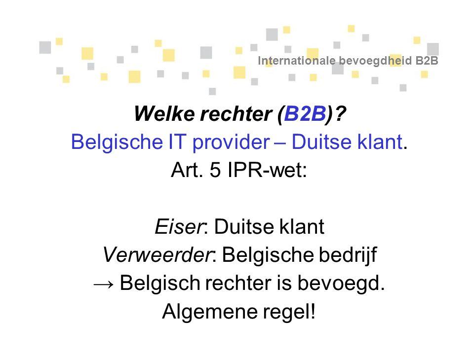 Internationale bevoegdheid B2B Welke rechter (B2B)? Belgische IT provider – Duitse klant. Art. 5 IPR-wet: Eiser: Duitse klant Verweerder: Belgische be