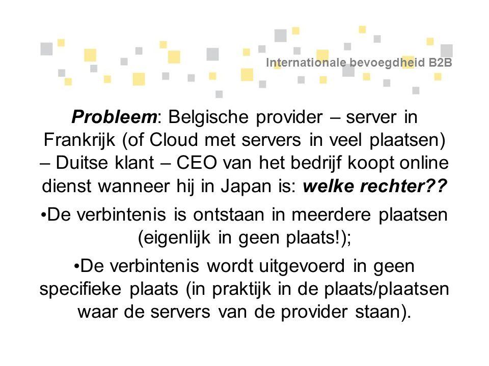 Internationale bevoegdheid B2B Probleem: Belgische provider – server in Frankrijk (of Cloud met servers in veel plaatsen) – Duitse klant – CEO van het