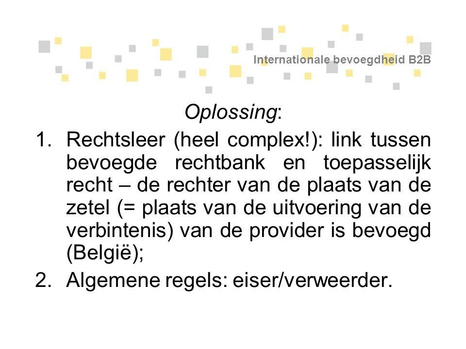 Internationale bevoegdheid B2B Oplossing: 1.Rechtsleer (heel complex!): link tussen bevoegde rechtbank en toepasselijk recht – de rechter van de plaat