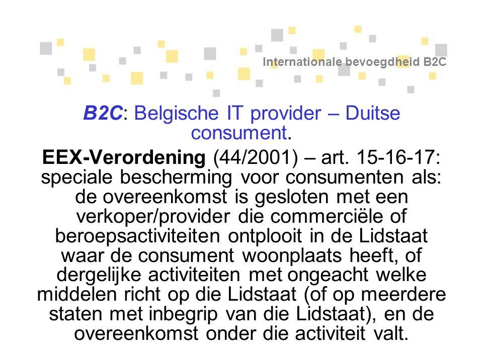 Internationale bevoegdheid B2C B2C: Belgische IT provider – Duitse consument. EEX-Verordening (44/2001) – art. 15-16-17: speciale bescherming voor con