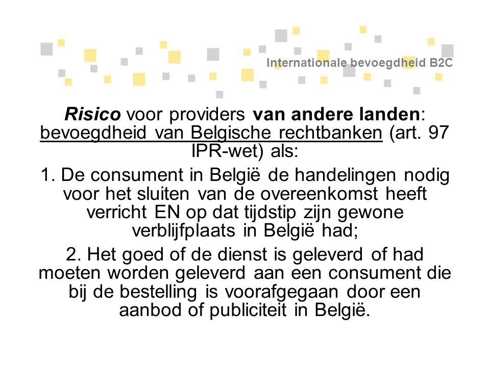 Internationale bevoegdheid B2C Risico voor providers van andere landen: bevoegdheid van Belgische rechtbanken (art. 97 IPR-wet) als: 1. De consument i
