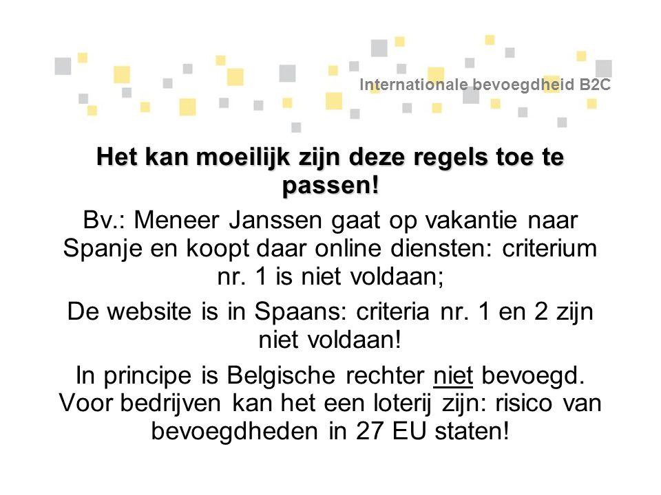 Internationale bevoegdheid B2C Het kan moeilijk zijn deze regels toe te passen! Bv.: Meneer Janssen gaat op vakantie naar Spanje en koopt daar online