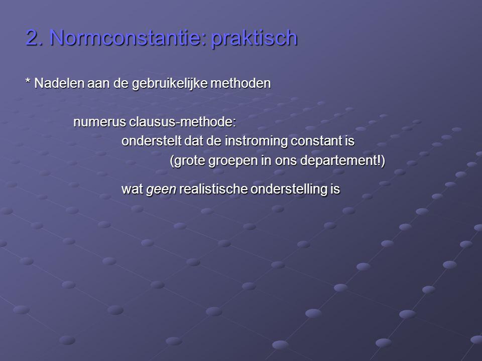 2. Normconstantie: praktisch * Nadelen aan de gebruikelijke methoden numerus clausus-methode: onderstelt dat de instroming constant is (grote groepen