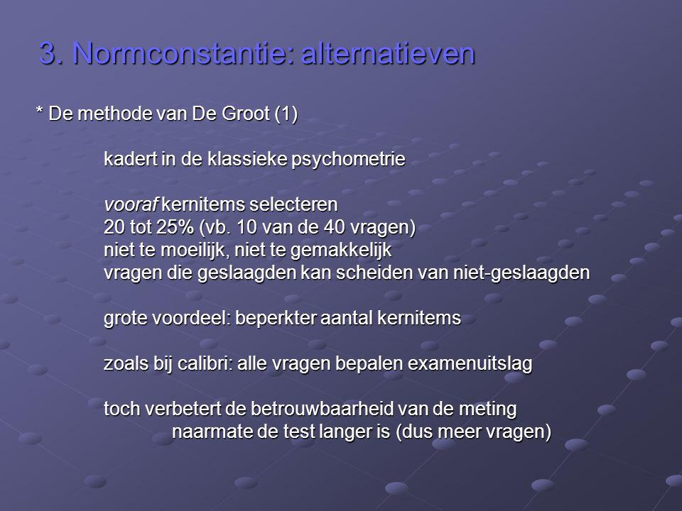 3. Normconstantie: alternatieven * De methode van De Groot (1) kadert in de klassieke psychometrie vooraf kernitems selecteren 20 tot 25% (vb. 10 van