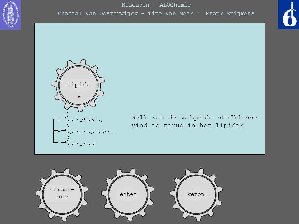 KULeuven - ALOChemie Chantal Van Oosterwijck - Tine Van Neck - Frank Snijkers Welk van de volgende stofklasse vind je terug in het lipide? Lipide este