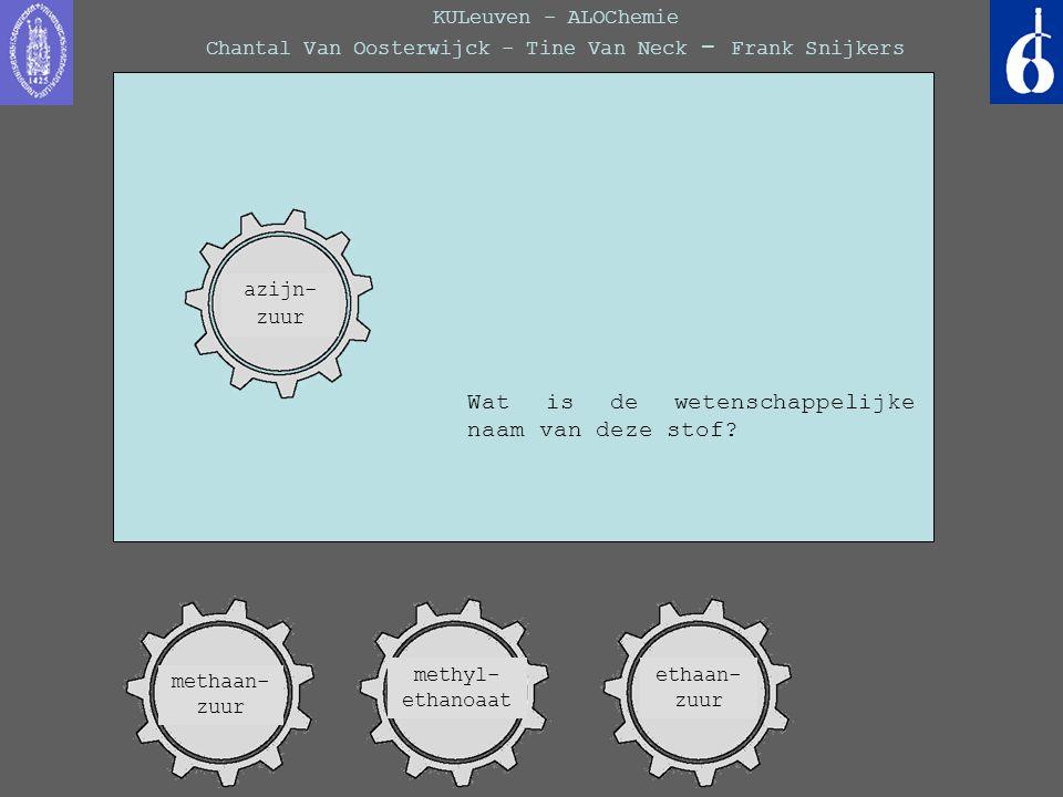 KULeuven - ALOChemie Chantal Van Oosterwijck - Tine Van Neck - Frank Snijkers Wat is de wetenschappelijke naam van deze stof? methaan- zuur ethaan- zu