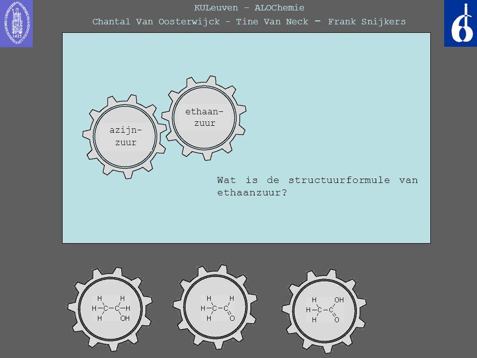 KULeuven - ALOChemie Chantal Van Oosterwijck - Tine Van Neck - Frank Snijkers Wat is de structuurformule van ethaanzuur? azijn- zuur ethaan- zuur
