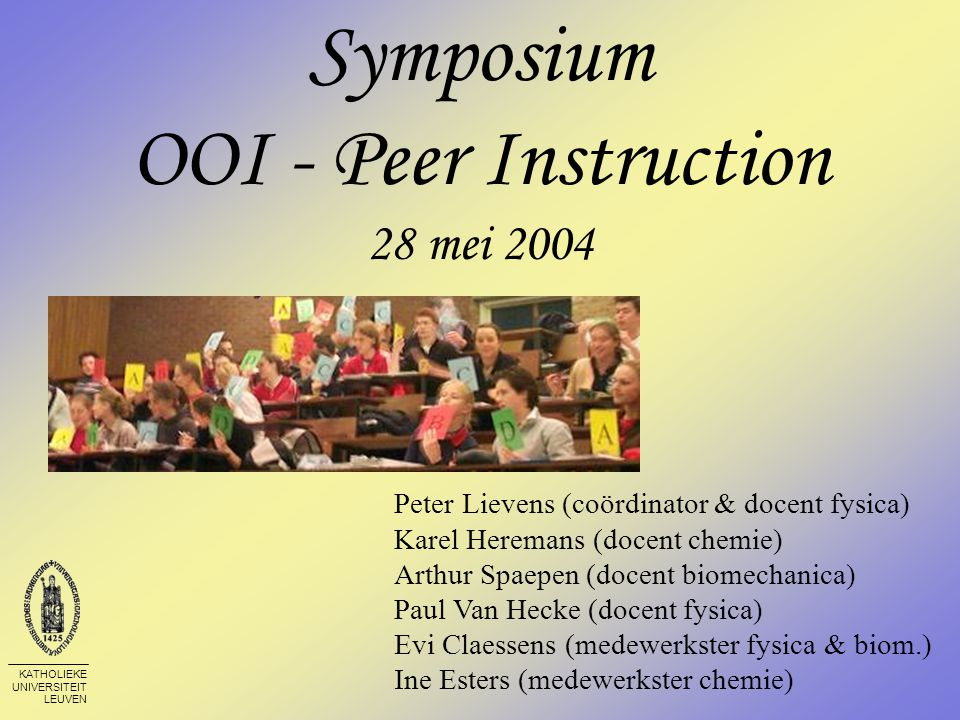 KATHOLIEKE UNIVERSITEIT LEUVEN Symposium OOI - Peer Instruction 28 mei 2004 Peter Lievens (coördinator & docent fysica) Karel Heremans (docent chemie) Arthur Spaepen (docent biomechanica) Paul Van Hecke (docent fysica) Evi Claessens (medewerkster fysica & biom.) Ine Esters (medewerkster chemie)