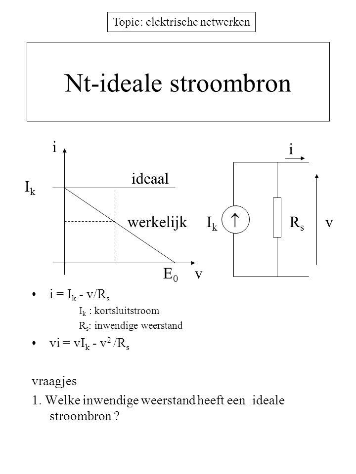 Topic: elektrische netwerken Nt-ideale stroombron i = I k - v/R s I k : kortsluitstroom R s : inwendige weerstand vi = vI k - v 2 /R s vraagjes 1. Wel