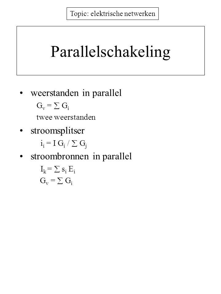 Topic: elektrische netwerken Parallelschakeling weerstanden in parallel G v =  G i twee weerstanden stroomsplitser i i = I G i /  G j stroombronnen