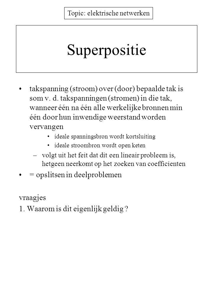 Topic: elektrische netwerken Superpositie takspanning (stroom) over (door) bepaalde tak is som v. d. takspanningen (stromen) in die tak, wanneer één n