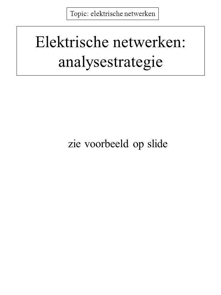 Topic: elektrische netwerken Elektrische netwerken: analysestrategie zie voorbeeld op slide