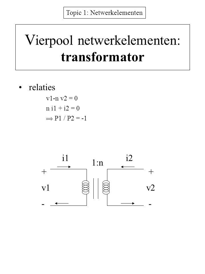 Topic 1: Netwerkelementen V ierpool netwerkelementen: transformator relaties v1-n v2 = 0 n i1 + i2 = 0  P1 / P2 = -1 + -- + v1v2 i1i2 1:n