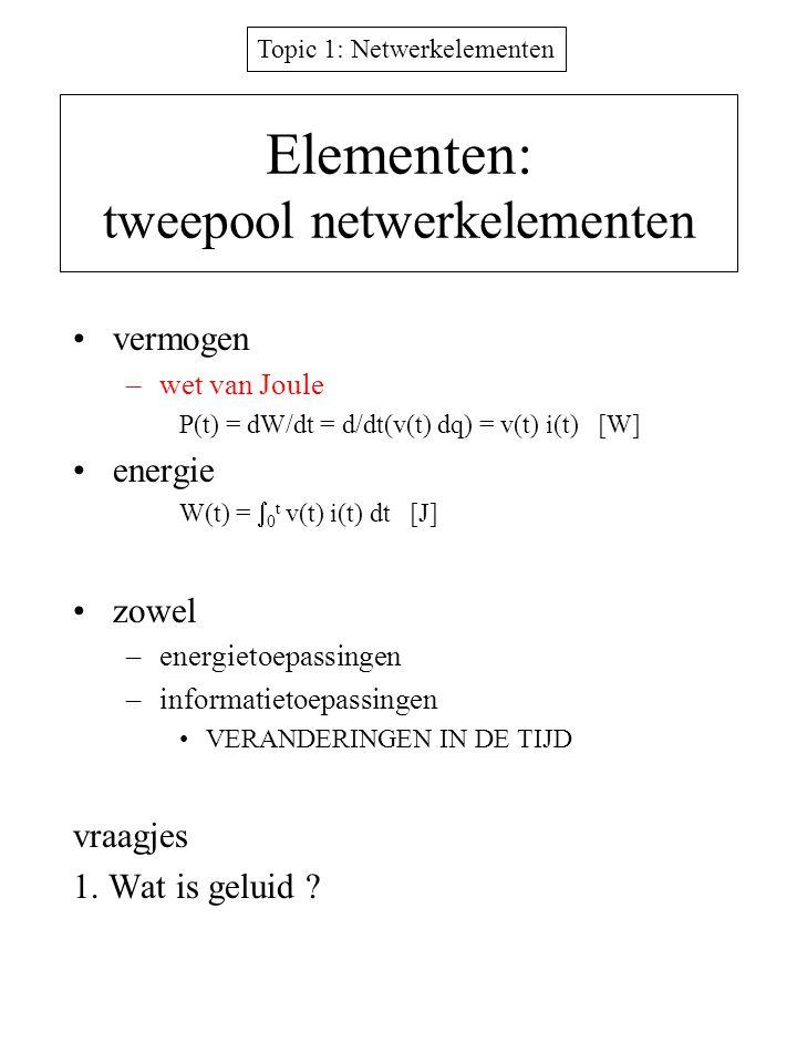 Topic 1: Netwerkelementen Elementen: tweepool netwerkelementen vermogen –wet van Joule P(t) = dW/dt = d/dt(v(t) dq) = v(t) i(t) [W] energie W(t) =  0