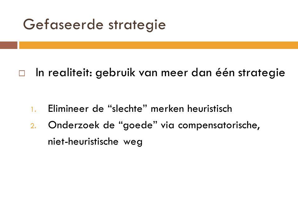 """Gefaseerde strategie  In realiteit: gebruik van meer dan één strategie 1. Elimineer de """"slechte"""" merken heuristisch 2. Onderzoek de """"goede"""" via compe"""
