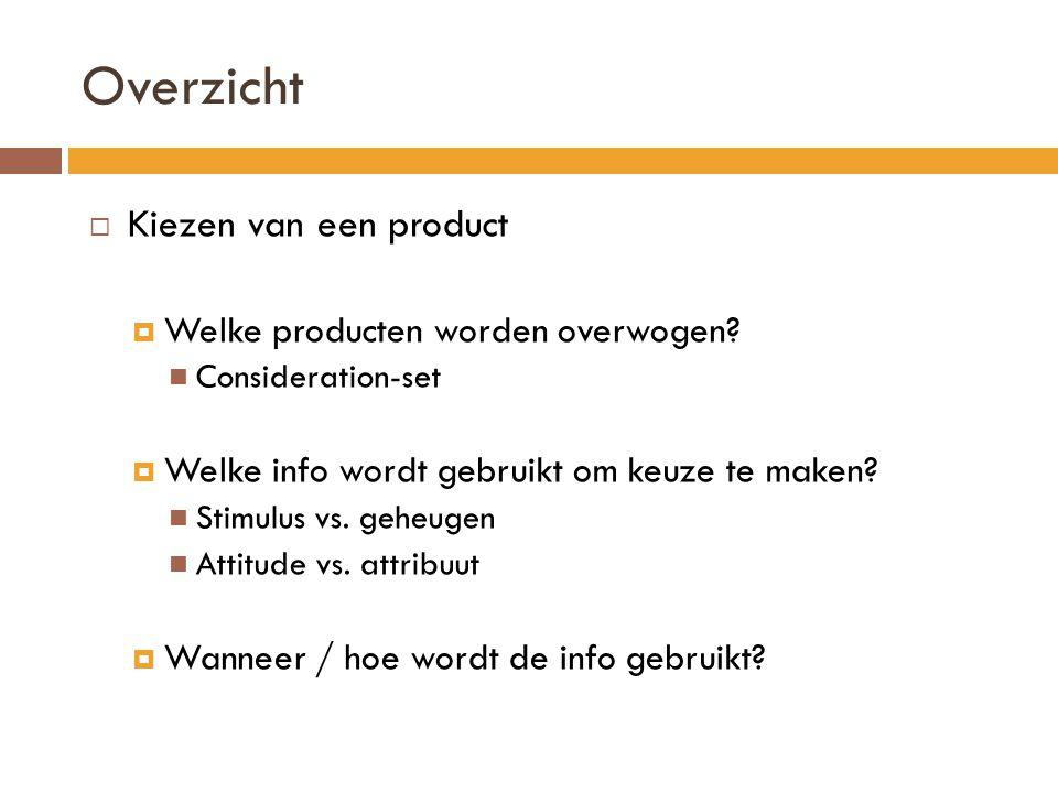 Overzicht  Kiezen van een product  Welke producten worden overwogen? Consideration-set  Welke info wordt gebruikt om keuze te maken? Stimulus vs. g