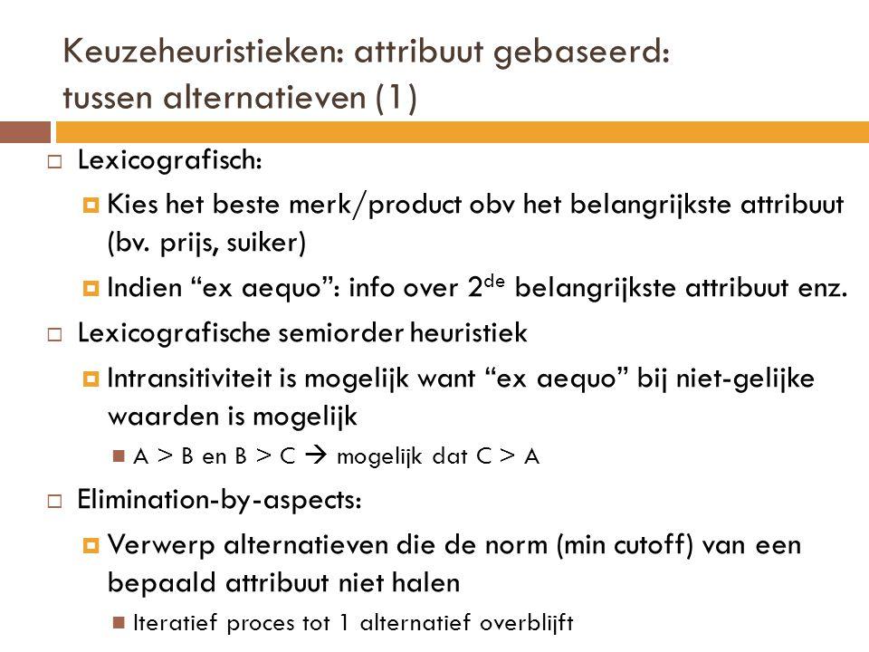Keuzeheuristieken: attribuut gebaseerd: tussen alternatieven (1)  Lexicografisch:  Kies het beste merk/product obv het belangrijkste attribuut (bv.