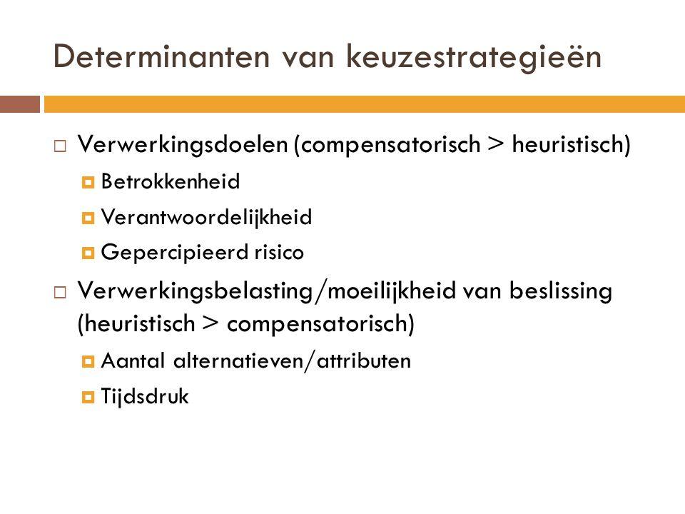 Determinanten van keuzestrategieën  Verwerkingsdoelen (compensatorisch > heuristisch)  Betrokkenheid  Verantwoordelijkheid  Gepercipieerd risico 