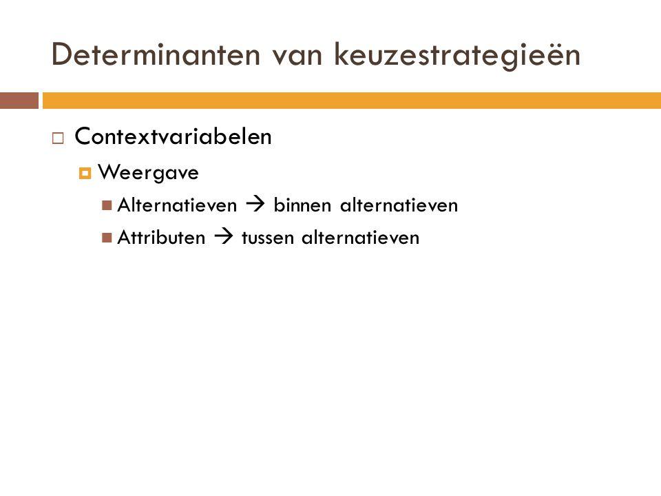 Determinanten van keuzestrategieën  Contextvariabelen  Weergave Alternatieven  binnen alternatieven Attributen  tussen alternatieven