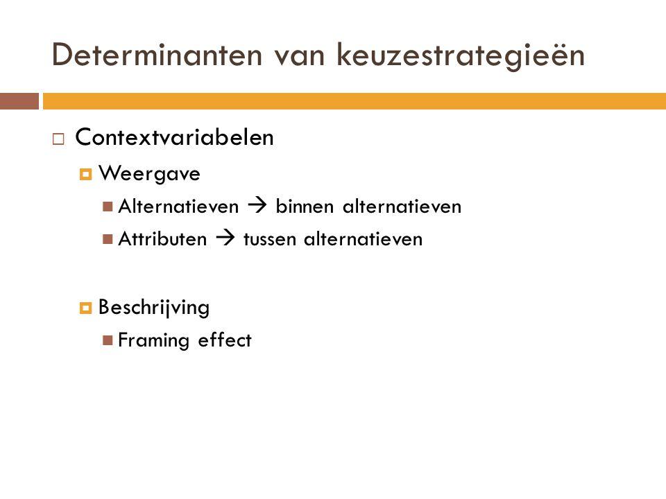 Determinanten van keuzestrategieën  Contextvariabelen  Weergave Alternatieven  binnen alternatieven Attributen  tussen alternatieven  Beschrijvin