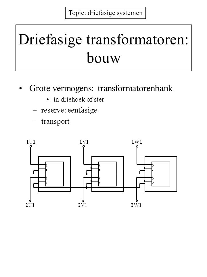 Topic: driefasige systemen Driefasige transformatoren: bouw Grote vermogens: transformatorenbank in driehoek of ster –reserve: eenfasige –transport