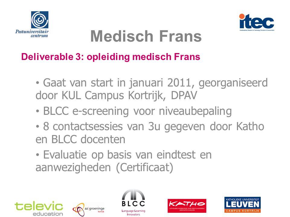 Medisch Frans Deliverable 3: opleiding medisch Frans Gaat van start in januari 2011, georganiseerd door KUL Campus Kortrijk, DPAV BLCC e-screening voor niveaubepaling 8 contactsessies van 3u gegeven door Katho en BLCC docenten Evaluatie op basis van eindtest en aanwezigheden (Certificaat)