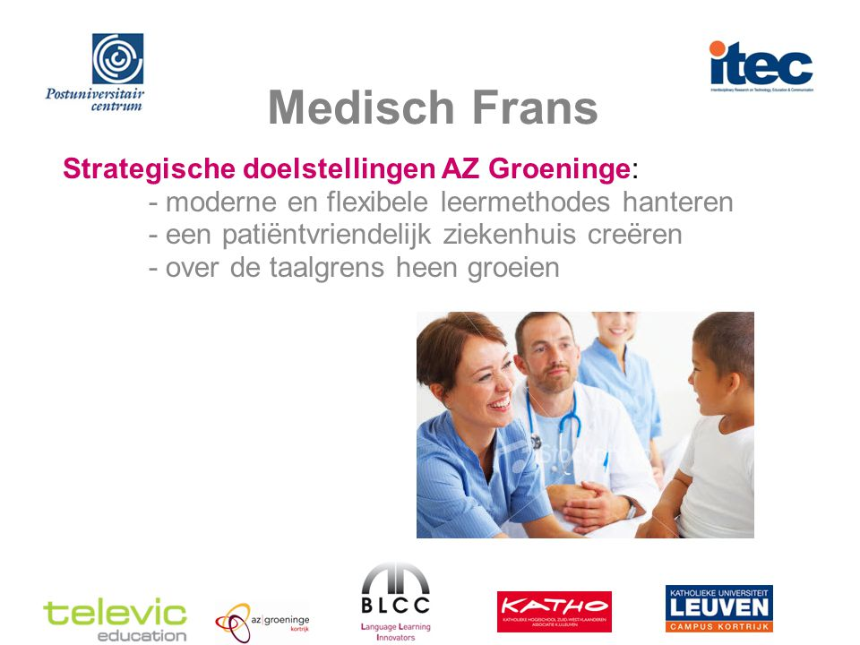 Medisch Frans Strategische doelstellingen AZ Groeninge: - moderne en flexibele leermethodes hanteren - een patiëntvriendelijk ziekenhuis creëren - over de taalgrens heen groeien