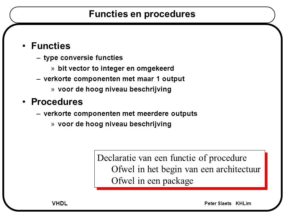 VHDL Peter Slaets KHLim Functies en procedures Functies –type conversie functies »bit vector to integer en omgekeerd –verkorte componenten met maar 1