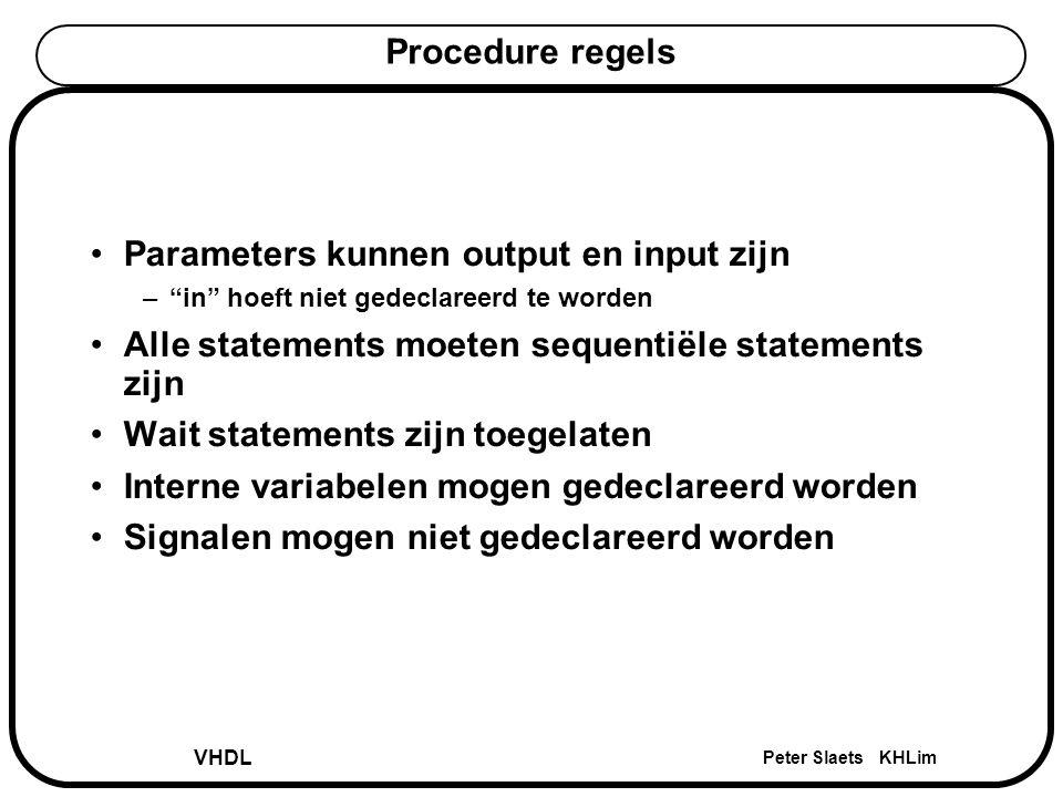 """VHDL Peter Slaets KHLim Procedure regels Parameters kunnen output en input zijn –""""in"""" hoeft niet gedeclareerd te worden Alle statements moeten sequent"""