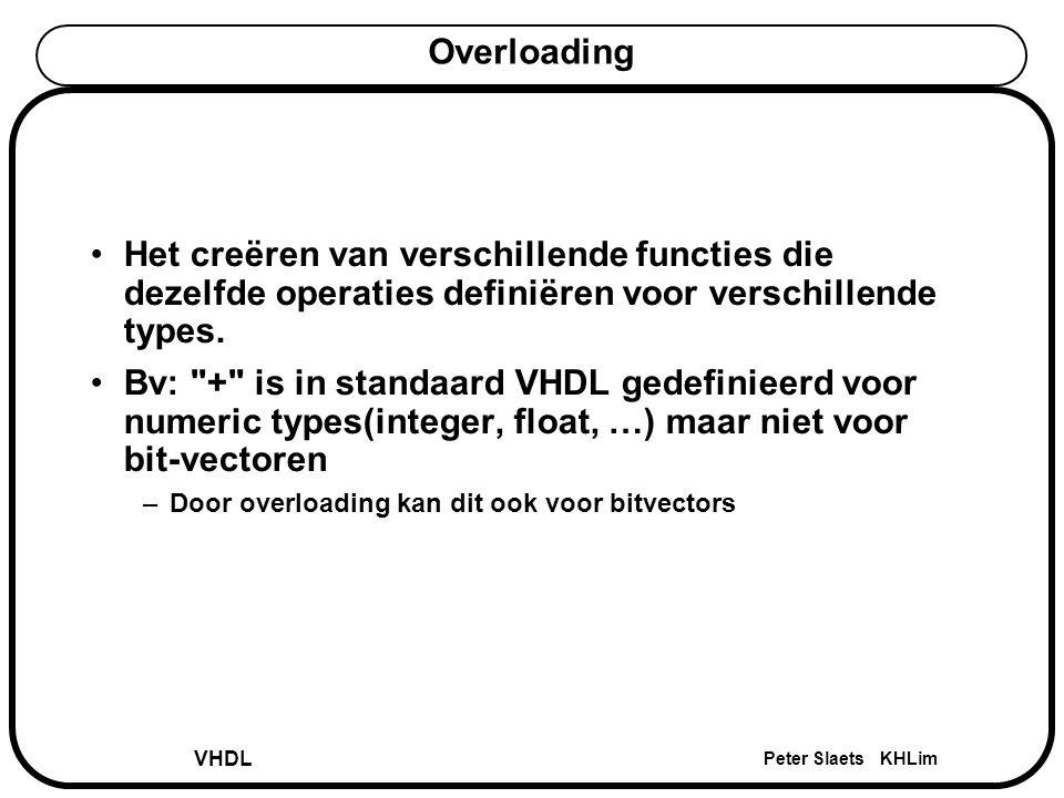 VHDL Peter Slaets KHLim Overloading Het creëren van verschillende functies die dezelfde operaties definiëren voor verschillende types. Bv: