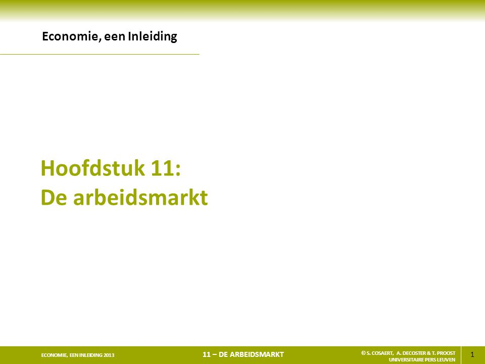 1 ECONOMIE, EEN INLEIDING 2013 11 – DE ARBEIDSMARKT © S. COSAERT, A. DECOSTER & T. PROOST UNIVERSITAIRE PERS LEUVEN Hoofdstuk 11: De arbeidsmarkt Econ