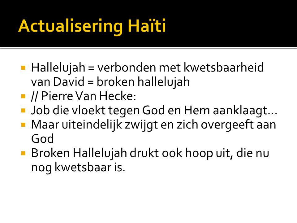  Hallelujah = verbonden met kwetsbaarheid van David = broken hallelujah  // Pierre Van Hecke:  Job die vloekt tegen God en Hem aanklaagt…  Maar uiteindelijk zwijgt en zich overgeeft aan God  Broken Hallelujah drukt ook hoop uit, die nu nog kwetsbaar is.