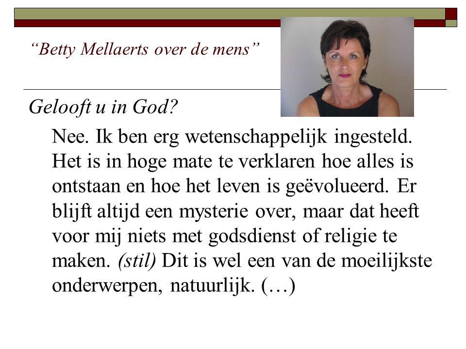 Betty Mellaerts over de mens (…) Maar ik ga ervan uit dat na dit leven alles ophoudt, dat er verder niets bestaat, geen hiernamaals, geen God, geen goden.