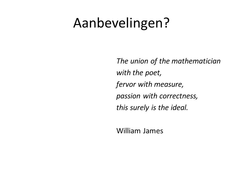 Aanbevelingen? The union of the mathematician with the poet, fervor with measure, passion with correctness, this surely is the ideal. William James