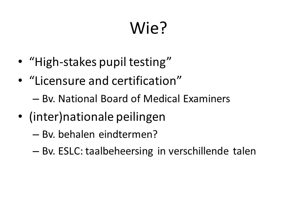 "Wie? ""High-stakes pupil testing"" ""Licensure and certification"" – Bv. National Board of Medical Examiners (inter)nationale peilingen – Bv. behalen eind"