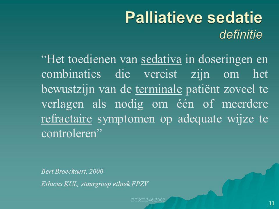 BT&H,246,2002 11 Het toedienen van sedativa in doseringen en combinaties die vereist zijn om het bewustzijn van de terminale patiënt zoveel te verlagen als nodig om één of meerdere refractaire symptomen op adequate wijze te controleren Bert Broeckaert, 2000 Ethicus KUL, stuurgroep ethiek FPZV