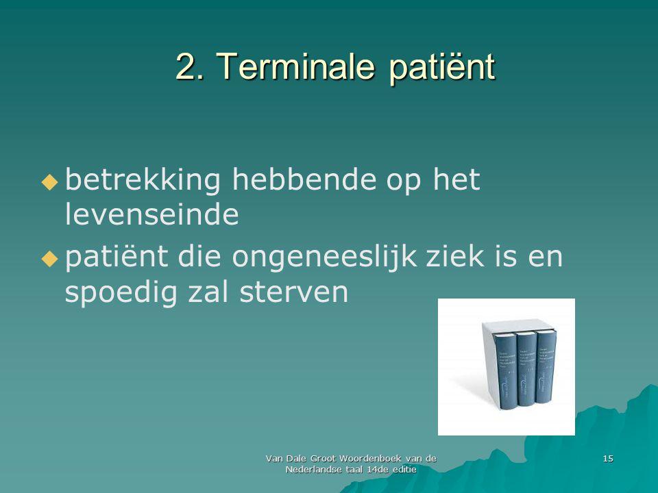 Van Dale Groot Woordenboek van de Nederlandse taal 14de editie 15 2. Terminale patiënt   betrekking hebbende op het levenseinde   patiënt die onge