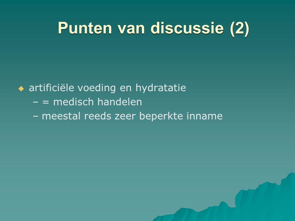 Punten van discussie (2)   artificiële voeding en hydratatie – –= medisch handelen – –meestal reeds zeer beperkte inname