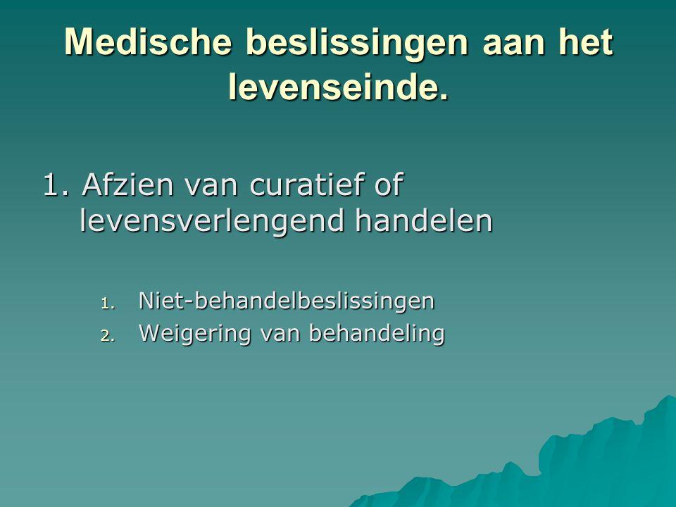 Medische beslissingen aan het levenseinde. 1. Afzien van curatief of levensverlengend handelen 1. Niet-behandelbeslissingen 2. Weigering van behandeli