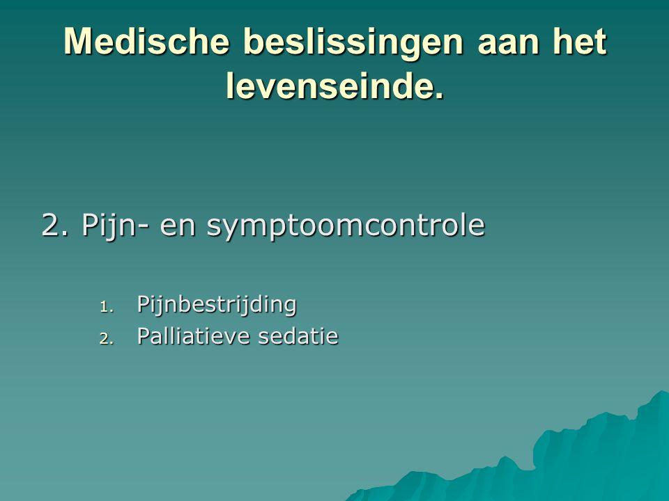 Medische beslissingen aan het levenseinde. 2. Pijn- en symptoomcontrole 1. Pijnbestrijding 2. Palliatieve sedatie