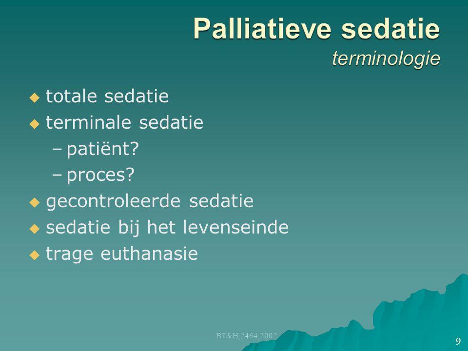   totale sedatie   terminale sedatie – –patiënt? – –proces?   gecontroleerde sedatie   sedatie bij het levenseinde   trage euthanasie BT&H,2