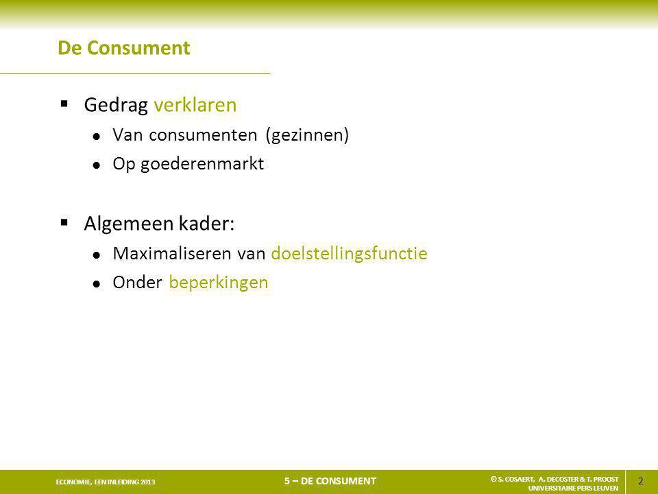 2 ECONOMIE, EEN INLEIDING 2013 5 – DE CONSUMENT © S. COSAERT, A. DECOSTER & T. PROOST UNIVERSITAIRE PERS LEUVEN De Consument  Gedrag verklaren l Van