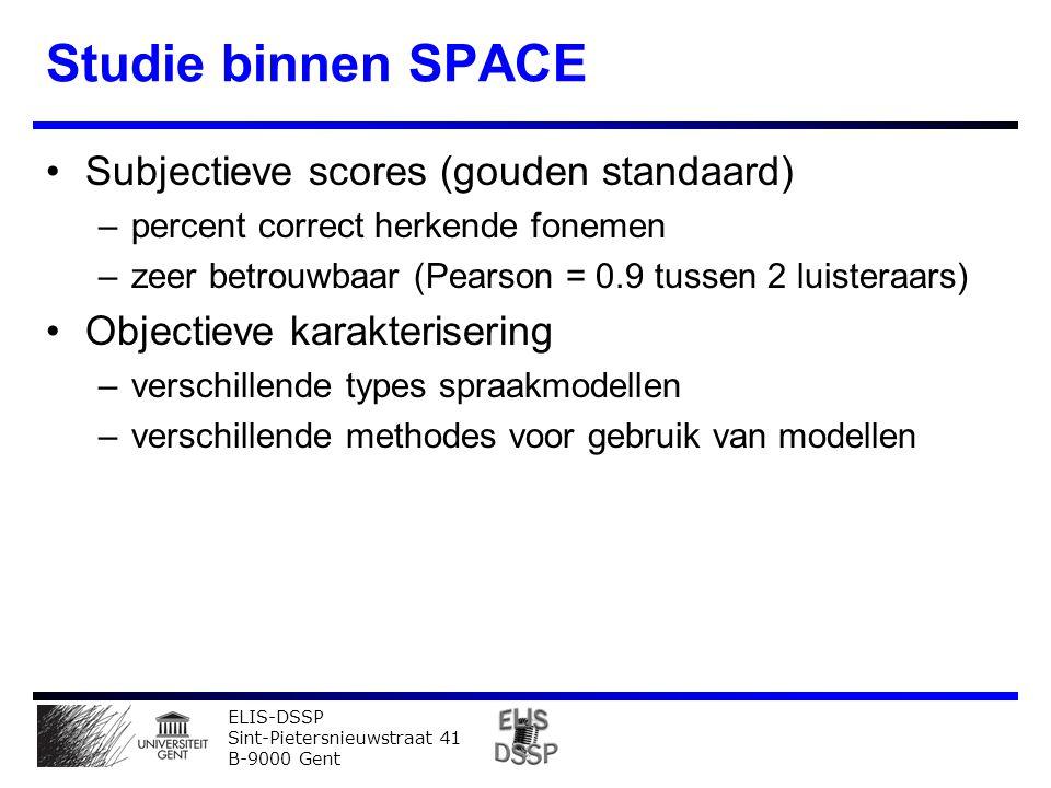 ELIS-DSSP Sint-Pietersnieuwstraat 41 B-9000 Gent Studie binnen SPACE Subjectieve scores (gouden standaard) –percent correct herkende fonemen –zeer betrouwbaar (Pearson = 0.9 tussen 2 luisteraars) Objectieve karakterisering –verschillende types spraakmodellen –verschillende methodes voor gebruik van modellen