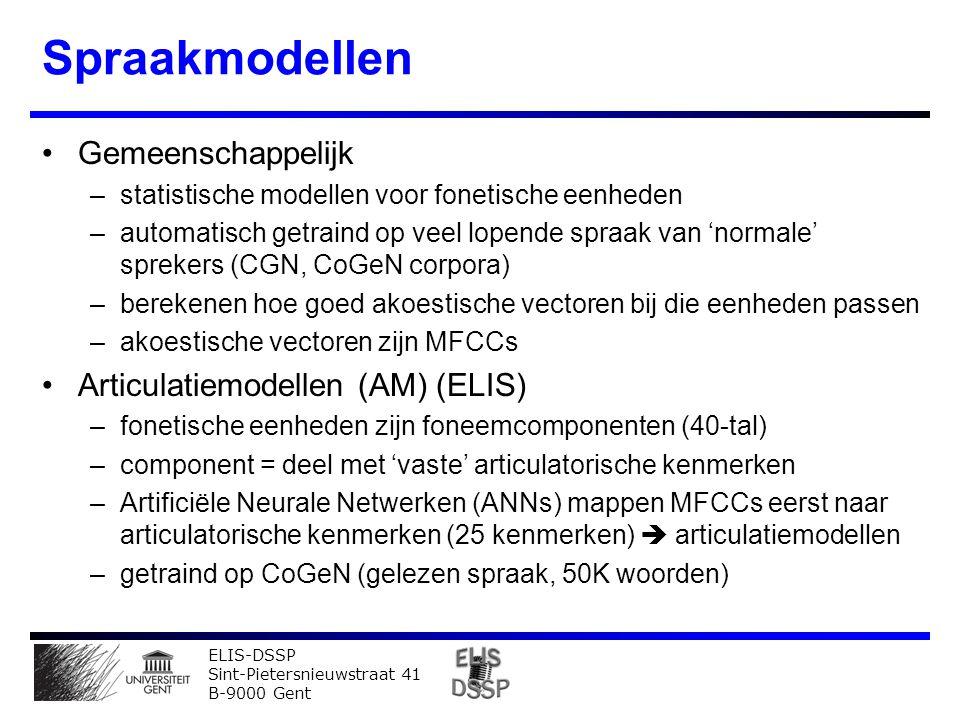 ELIS-DSSP Sint-Pietersnieuwstraat 41 B-9000 Gent Spraakmodellen Gemeenschappelijk –statistische modellen voor fonetische eenheden –automatisch getraind op veel lopende spraak van 'normale' sprekers (CGN, CoGeN corpora) –berekenen hoe goed akoestische vectoren bij die eenheden passen –akoestische vectoren zijn MFCCs Articulatiemodellen (AM) (ELIS) –fonetische eenheden zijn foneemcomponenten (40-tal) –component = deel met 'vaste' articulatorische kenmerken –Artificiële Neurale Netwerken (ANNs) mappen MFCCs eerst naar articulatorische kenmerken (25 kenmerken)  articulatiemodellen –getraind op CoGeN (gelezen spraak, 50K woorden)
