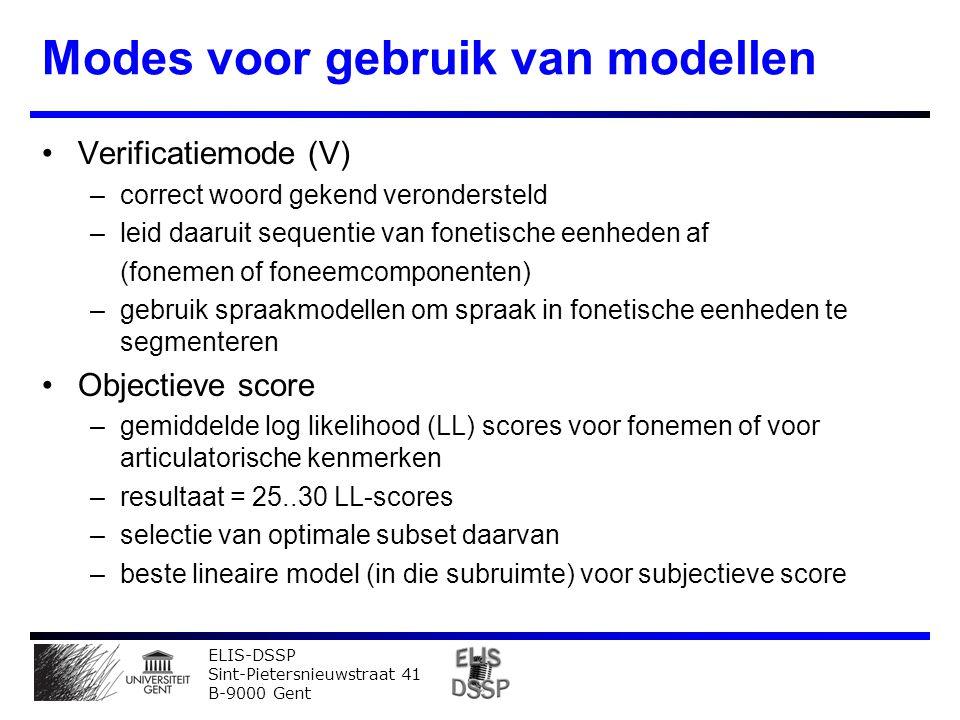 ELIS-DSSP Sint-Pietersnieuwstraat 41 B-9000 Gent Modes voor gebruik van modellen Verificatiemode (V) –correct woord gekend verondersteld –leid daaruit sequentie van fonetische eenheden af (fonemen of foneemcomponenten) –gebruik spraakmodellen om spraak in fonetische eenheden te segmenteren Objectieve score –gemiddelde log likelihood (LL) scores voor fonemen of voor articulatorische kenmerken –resultaat = 25..30 LL-scores –selectie van optimale subset daarvan –beste lineaire model (in die subruimte) voor subjectieve score