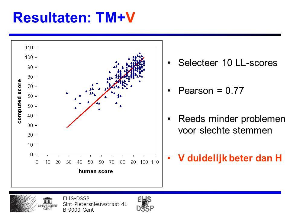 ELIS-DSSP Sint-Pietersnieuwstraat 41 B-9000 Gent Resultaten: TM+V Selecteer 10 LL-scores Pearson = 0.77 Reeds minder problemen voor slechte stemmen V duidelijk beter dan H